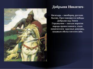 Добрыня Никитич- богатырь – змееборец, русских былин. Прославляются победы Д