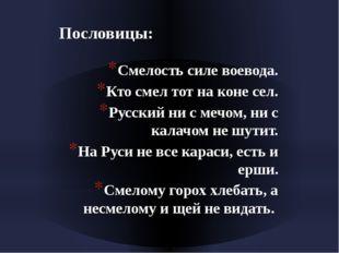 Пословицы: Смелость силе воевода. Кто смел тот на коне сел. Русский ни с мечо