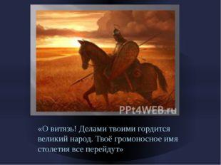 «О витязь! Делами твоими гордится великий народ. Твоё громоносное имя столети
