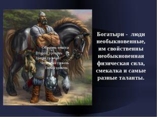 Богатыри - люди необыкновенные, им свойственны необыкновенная физическая сил