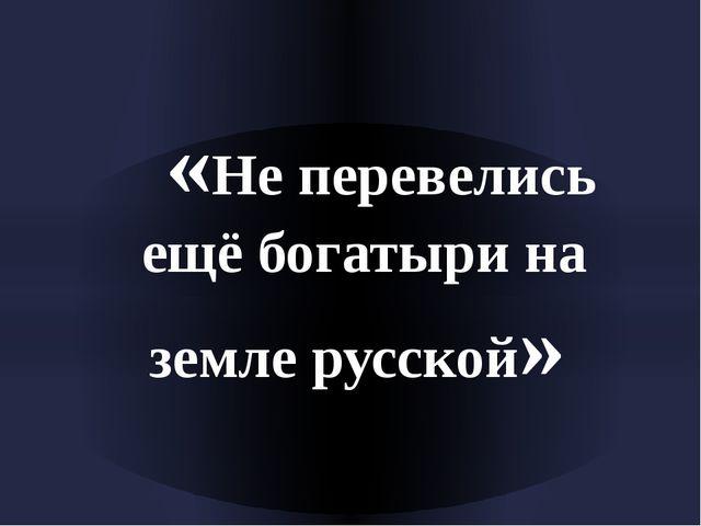 «Не перевелись ещё богатыри на земле русской»
