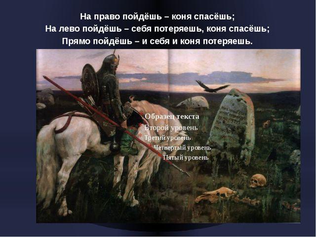 На право пойдёшь – коня спасёшь; На лево пойдёшь – себя потеряешь, коня спасё...