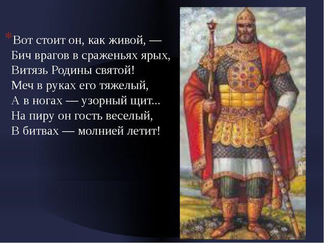 Вот стоит он, как живой, — Бич врагов в сраженьях ярых, Витязь Родины свят...