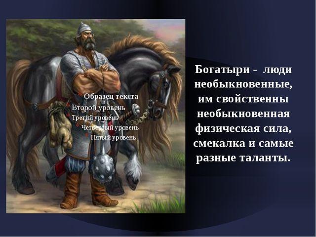 Богатыри - люди необыкновенные, им свойственны необыкновенная физическая сил...