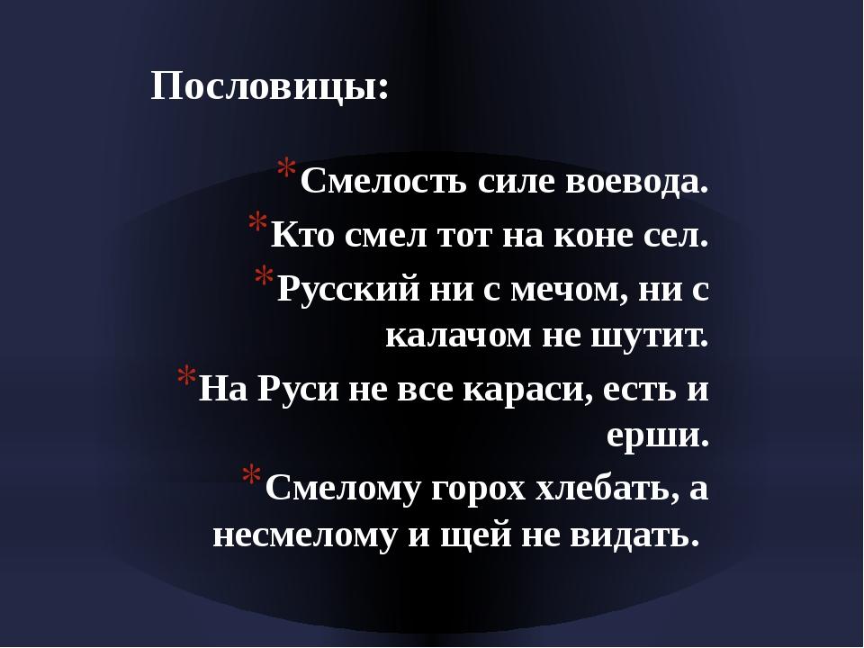 Пословицы: Смелость силе воевода. Кто смел тот на коне сел. Русский ни с мечо...