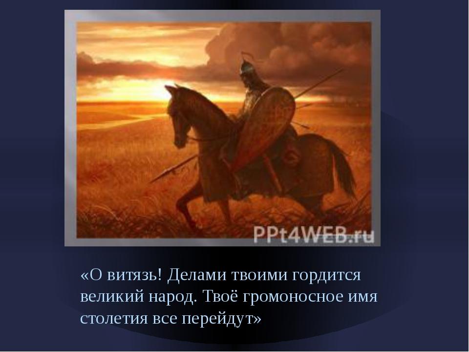 «О витязь! Делами твоими гордится великий народ. Твоё громоносное имя столети...