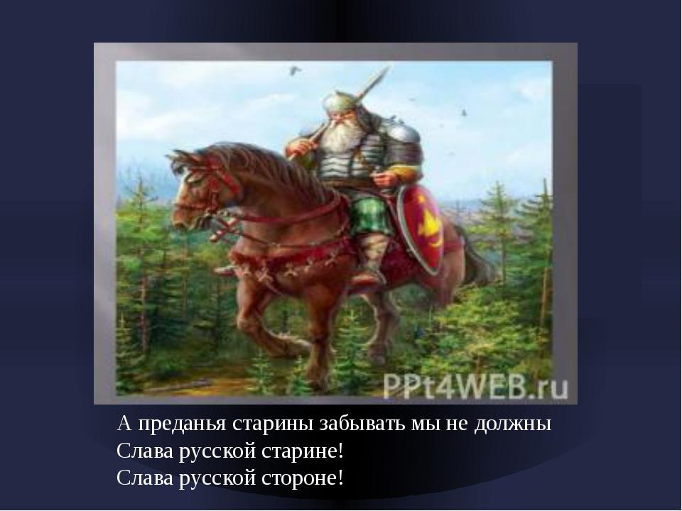 А преданья старины забывать мы не должны Слава русской старине! Слава русско...