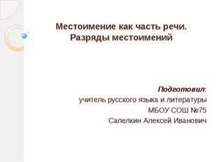 Местоимение как часть речи. Разряды местоимений Подготовил: учитель русского