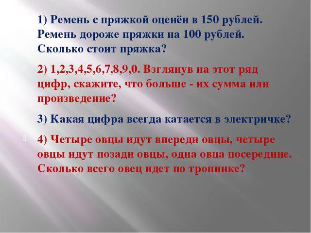 1) Ремень с пряжкой оценён в 150 рублей. Ремень дороже пряжки на 100 рублей....
