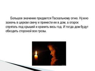 Большое значение придается Пасхальному огню. Нужно зажечь в церкви свечу и п