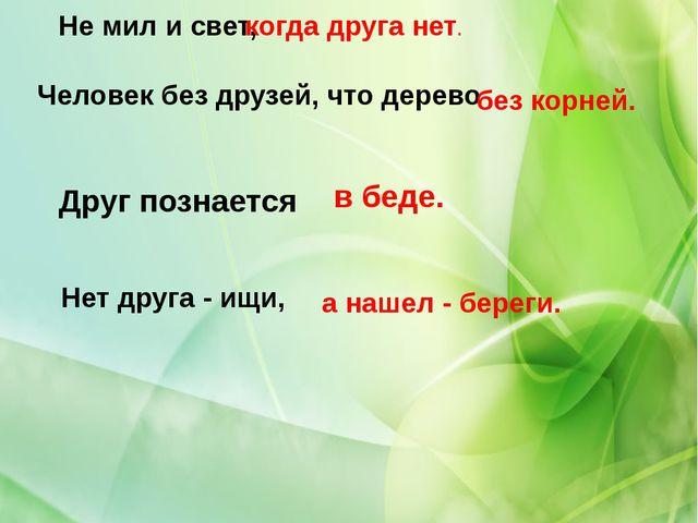 Человек без друзей, что дерево Не мил и свет, Друг познается Нет друга - ищи,...
