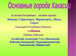 В состав Республики входят города: Абакан, Саяногорск, Черногорск, Абаза, Сор