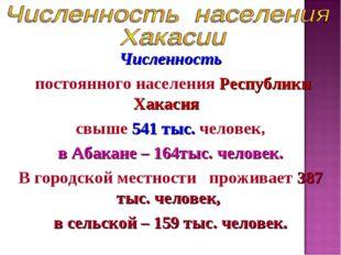 Численность постоянного населения Республики Хакасия свыше 541 тыс. человек,