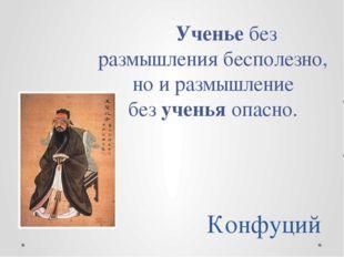Конфуций Ученьебез размышления бесполезно, но и размышление безученьяопасно.