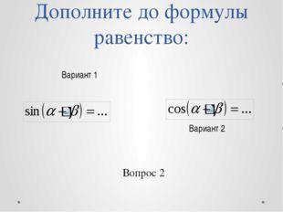 Дополните до формулы равенство: Вариант 2 Вариант 1 Вопрос 2