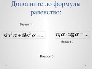 Дополните до формулы равенство: Вариант 2 Вариант 1 Вопрос 5
