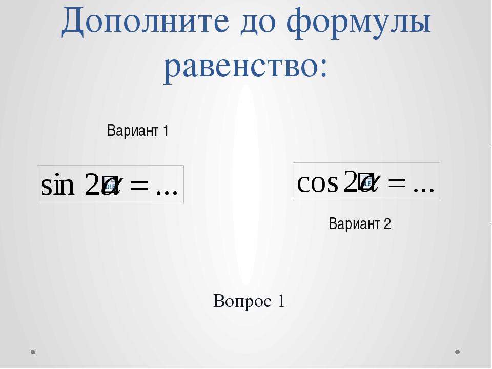 Дополните до формулы равенство: Вариант 2 Вариант 1 Вопрос 1