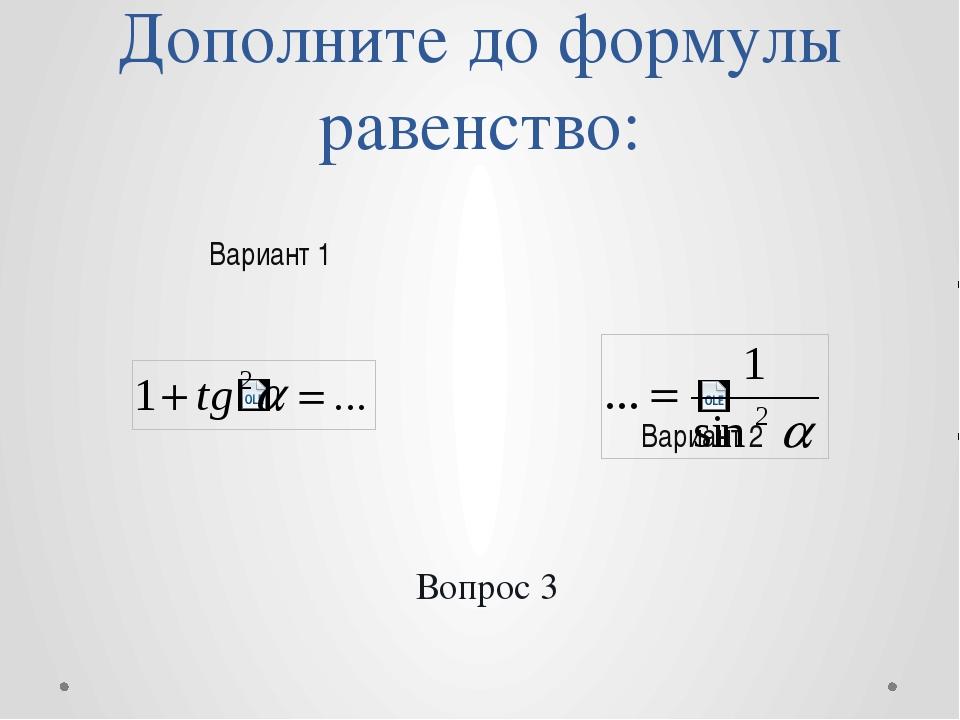 Дополните до формулы равенство: Вариант 2 Вариант 1 Вопрос 3