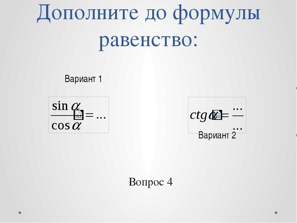 Дополните до формулы равенство: Вариант 2 Вариант 1 Вопрос 4