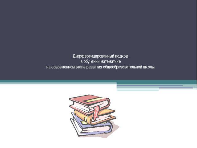 Дифференцированный подход в обучении математике на современном этапе развития...