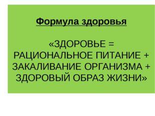 Формула здоровья «ЗДОРОВЬЕ = РАЦИОНАЛЬНОЕ ПИТАНИЕ + ЗАКАЛИВАНИЕ ОРГАНИЗМА + З