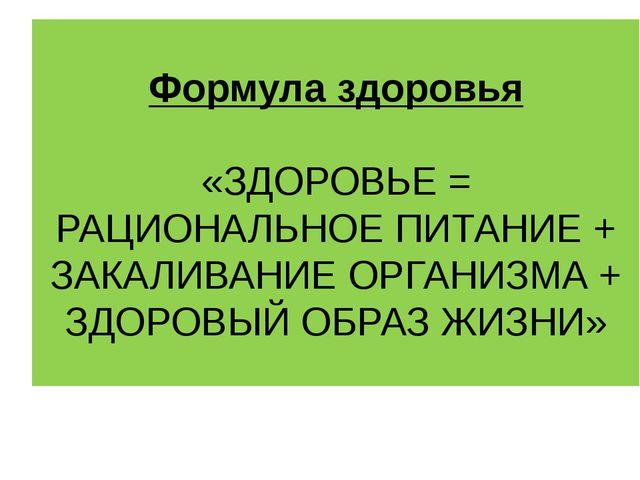 Формула здоровья «ЗДОРОВЬЕ = РАЦИОНАЛЬНОЕ ПИТАНИЕ + ЗАКАЛИВАНИЕ ОРГАНИЗМА + З...
