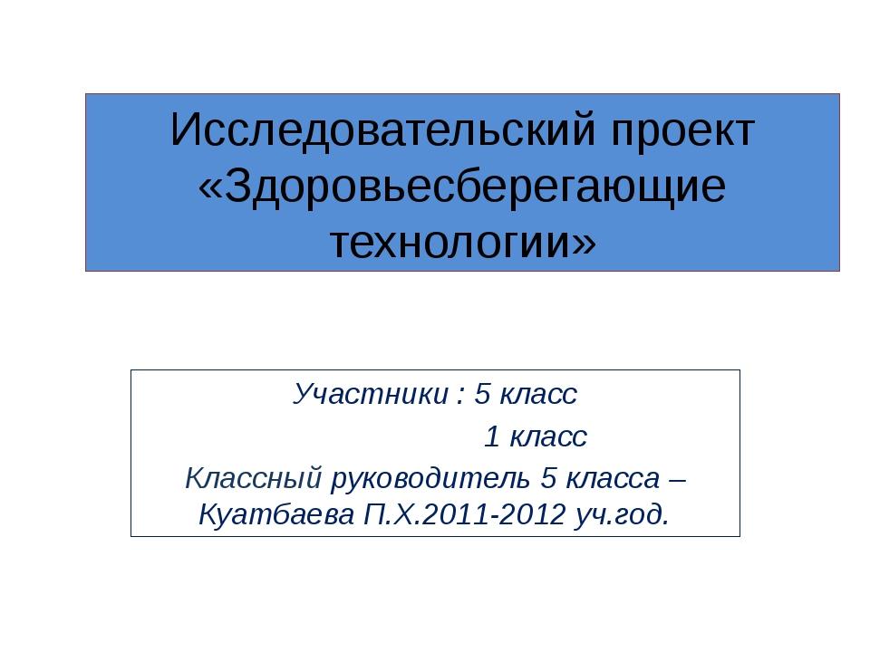 Исследовательский проект «Здоровьесберегающие технологии» Участники : 5 класс...