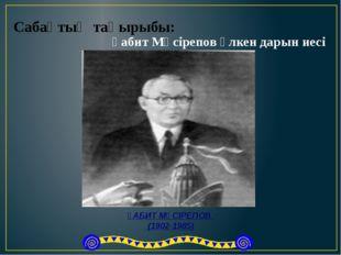 Сабақтың тақырыбы: Ғабит Мүсірепов үлкен дарын иесі ҒАБИТ МҮСІРЕПОВ (1902-19