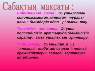 Білімділік мақсаты : Оқушылардан синоним,омоним,антоним туралы алған білімдер