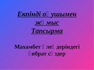 Екпінді оқушымен жұмыс Тапсырма Махамбет өлеңдеріндегі ғибрат сөздер