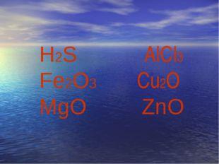 H2S AlCl3 Fe2O3 Cu2O MgO ZnO