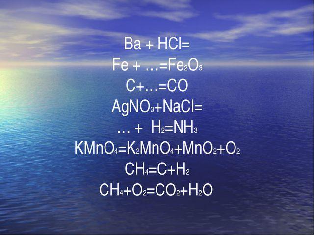 Ba + HCl= Fe + …=Fe2O3 C+…=CO AgNO3+NaCl= … + H2=NH3 KMnO4=K2MnO4+MnO2+O2 CH...