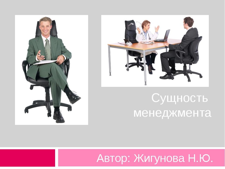 Сущность менеджмента Автор: Жигунова Н.Ю.