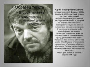 Юрий Иосифович Коваль, которыйродился 9 февраля 1938 в Москве. В 1955 году Ю