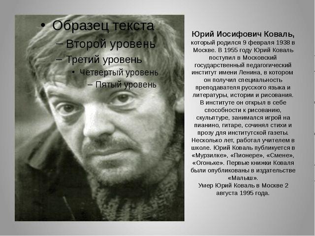 Юрий Иосифович Коваль, которыйродился 9 февраля 1938 в Москве. В 1955 году Ю...