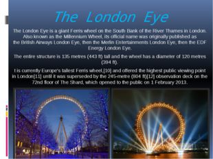 The London Eye  The London Eye is a giant Ferris wheel on the South Bank of t