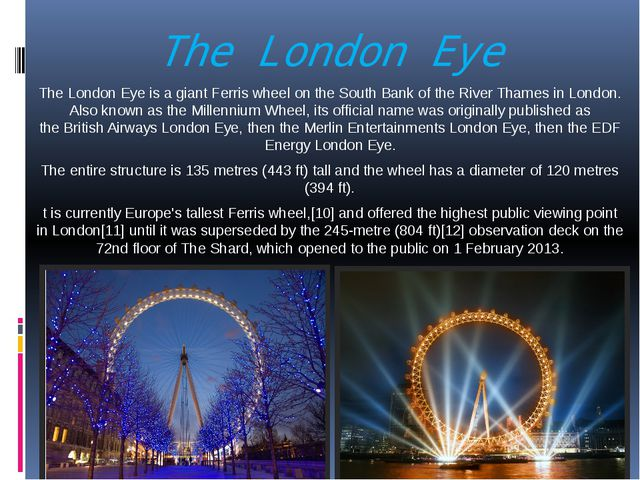 The London Eye  The London Eye is a giant Ferris wheel on the South Bank of t...