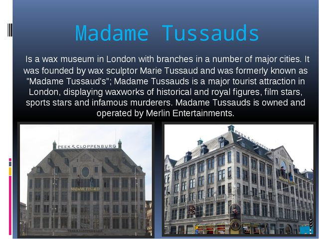 Madame Tussauds  Is a wax museum in London with branches in a number of major...