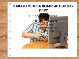 КАКАЯ ПОЛЬЗА КОМПЬЮТЕРНЫХ ИГР? © Фокина Лидия Петровна