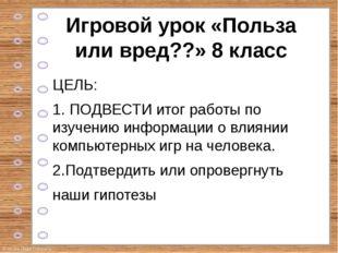 Игровой урок «Польза или вред??» 8 класс ЦЕЛЬ: 1. ПОДВЕСТИ итог работы по изу