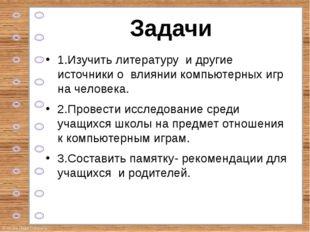 Задачи 1.Изучить литературу и другие источники о влиянии компьютерных игр на