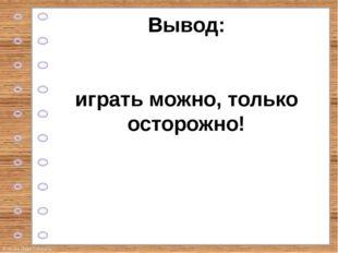 Вывод: играть можно, только осторожно! © Фокина Лидия Петровна