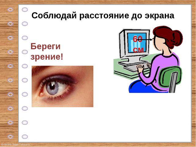 Соблюдай расстояние до экрана Береги зрение! © Фокина Лидия Петровна