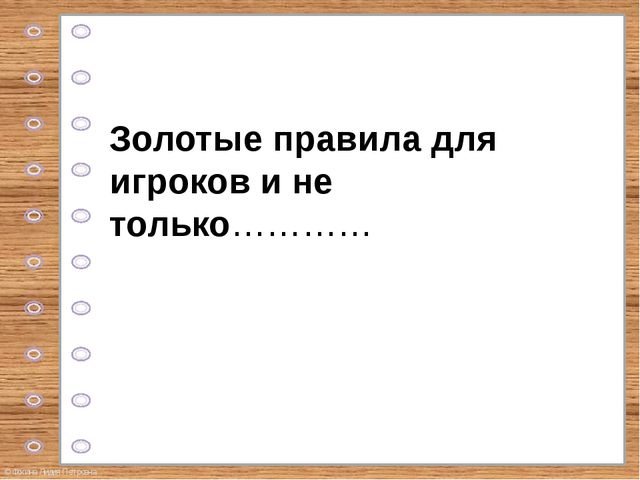 Золотые правила для игроков и не только………… © Фокина Лидия Петровна