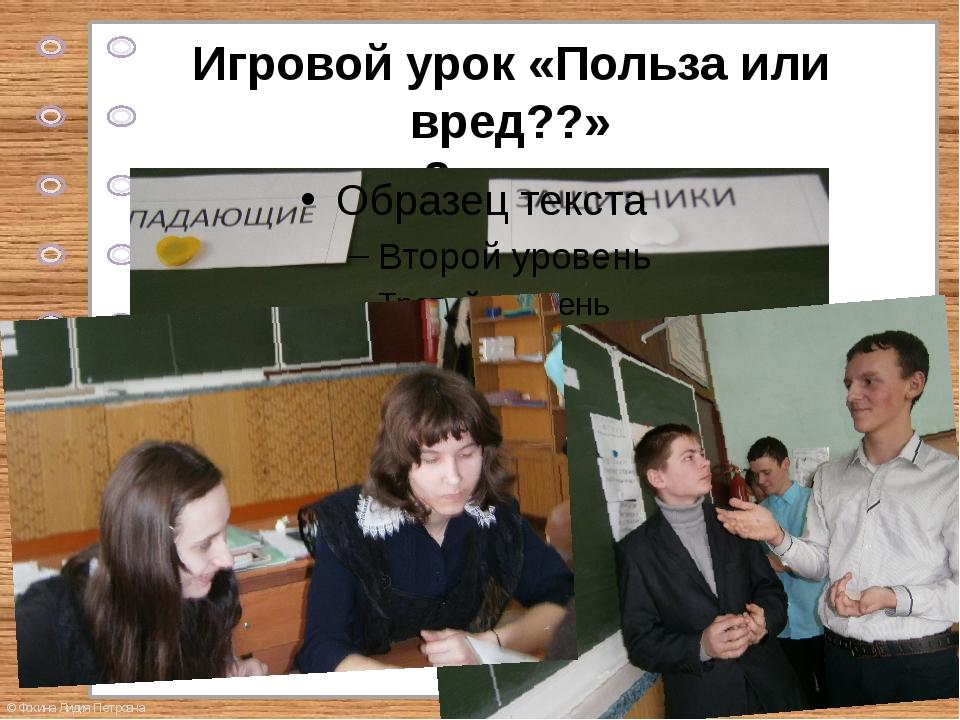 Игровой урок «Польза или вред??» 8 класс © Фокина Лидия Петровна