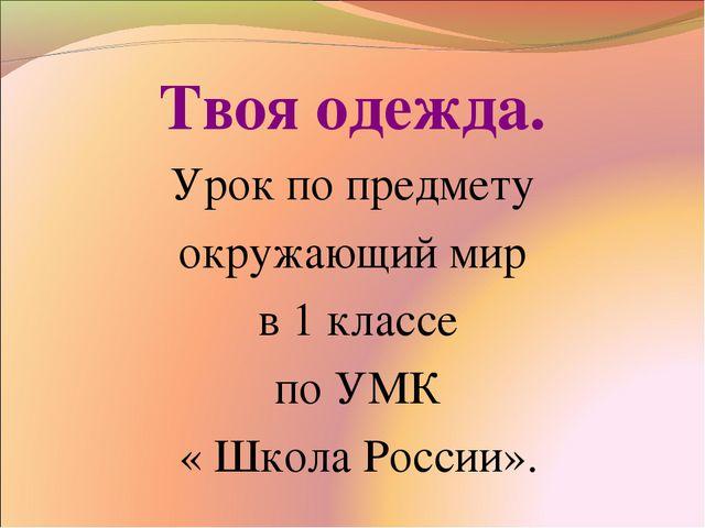 Твоя одежда. Урок по предмету окружающий мир в 1 классе по УМК « Школа России».