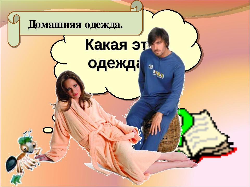Какая это одежда? Домашняя одежда.
