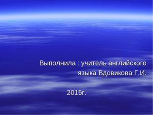 Выполнила : учитель английского языка Вдовикова Г.И. 2015г.
