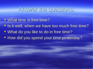 Answer the questions: What time is free time? Is it well, when we have too mu