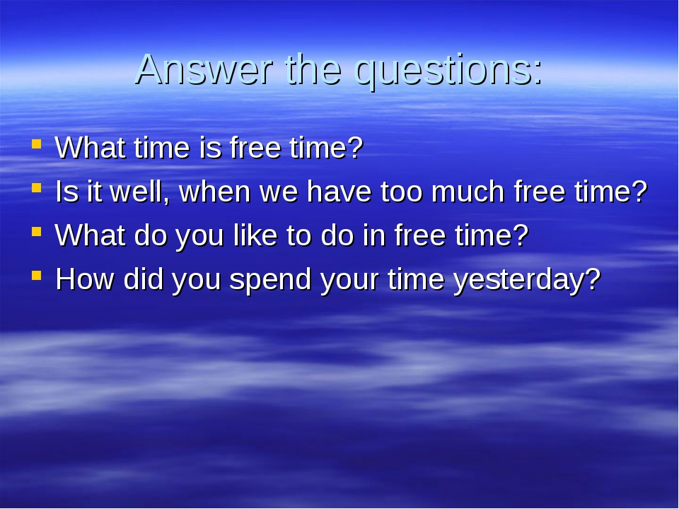 Answer the questions: What time is free time? Is it well, when we have too mu...